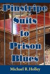Pinstripe Suits to Prison Blues: How an Entrepreneur went from Millionaire to Bankruptcy to Prison Only to Return a Stronger Person Helping Others with the Power of Faith Family, Friends