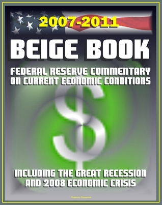 2007-2011 Beige Book: Federal Reserve Board Commentary on Current Economic Conditions, including the Great Recession and Economic Crisis of 2008 Progressive Management