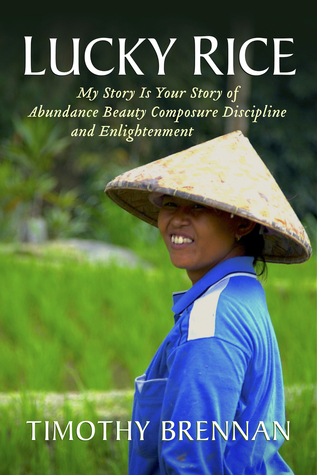 Lucky Rice: My Story Is Your Story of Abundance Beauty Composure Discipline and Enlightenment  by  Timothy Brennan