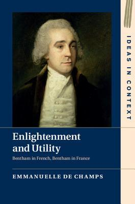 Enlightenment and Utility: Bentham in French, Bentham in France  by  Emmanuelle De Champs