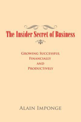 The Insider Secret of Business: Growing Successful Financially and Productively  by  Alain Imponge