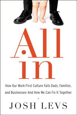 All In: How Our Work-First Culture Fails Dads, Families, and Businesses—And How We Can Fix It Together