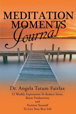 Meditation Moments Journal: 52 Weekly Expressions to Reduce Stress, Boost Productivity and to Position Yourself to Live Your Better Life Angela Tatum-Fairfax