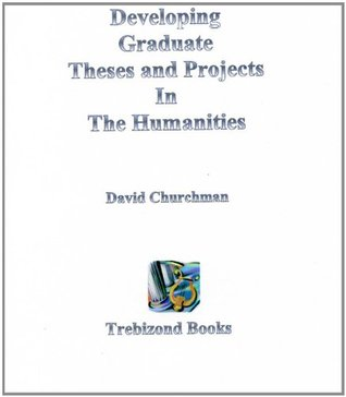 Developing Graduate Theses and Projects in the Humanities  by  David Churchman