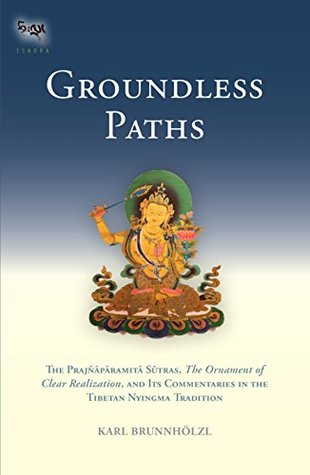 Groundless Paths: The Prajnaparamita Sutras, The Ornament of Clear Realization, and Its Commentaries in the Tibetan Nyingma Tradition (Tsadra)
