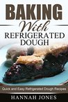 Baking With Refrigerated Dough: Quick and Easy Refrigerated Dough Recipes