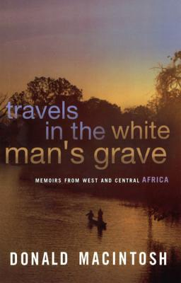 Travel in the White Man's Grave by Donald Macintosh
