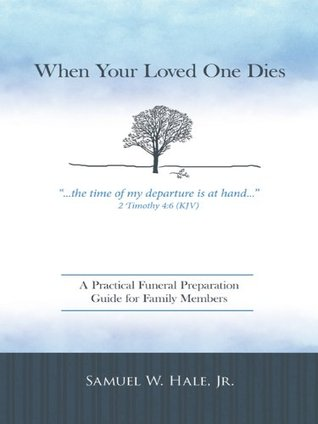 When Your Loved One Dies: A Practical Funeral Preparation Guide for Family Members  by  Samuel W. Hale Jr.
