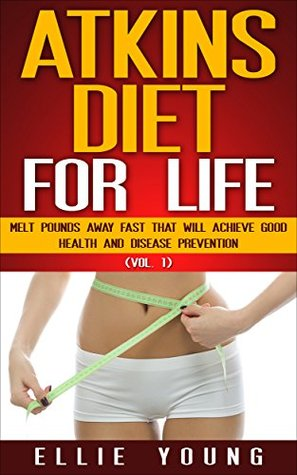 Atkins Diet For Life (Vol. 1): Melt Pounds Away Fast That Will Achieve Good Health And Disease Prevention (Atkins Diet Solutions) Ellie Young