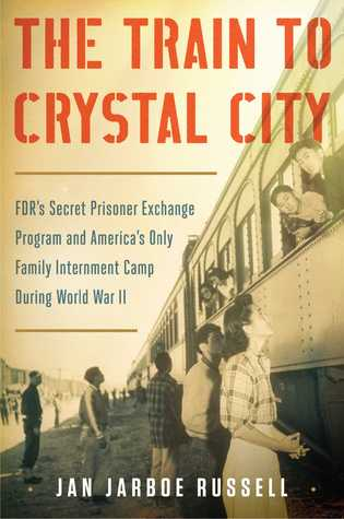 The Train to Crystal City: FDR's Secret Prisoner Exchange Program and America's Only Family Internment Camp during World War II (t)