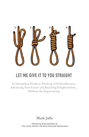 Let Me Give It To You Straight: An Outspoken Guide to Working With Headhunters, Advancing Your Career and Reaching Enlightenment... Without the Sugarcoating  by  Mark  Jaffe