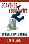 Scavenge Your Way To Real Estate Riches: Capturing the Scavenger Mindset and Employing the Hands on Approach