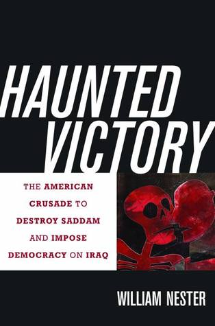 Haunted Victory: The American Crusade to Destroy Saddam and Impose Democracy on Iraq William Nester