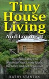 Tiny House Living And Loving It: 50 Creative Ways To Maximize Your Small Living Space, Declutter And Get Organized (Simple Living Book 6)