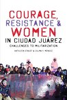 Courage, Resistance, and Women in Ciudad Juárez: Challenges to Militarization (Inter-America Series; Howard Campbell, Duncan Earle, and John Peterson, series editors)