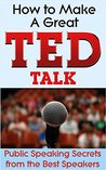 How to Make a Great TED Talk: Public Speaking Secrets from the Best Speakers