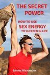 How to Use Sex Energy to Succeed in Life: - A practical guide to make you more productive, creative and alive with fire, passion and energy