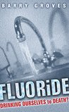 Fluoride: Drinking Ourselves to Death?: The Scientific Argument Against Water Fluoridation