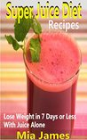 Super Juice Diet Recipes: Lose Weight in 7 Days or Less With Juice Alone