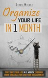 Organize Your Life In 1 Month: Sort Out Your Life In 1 Month Through Home Organization and Time Management (Home Organization, Life Instruction Book, Life, ... Home Logic, Home Design, Time Management)