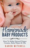 Baby Care: Natural Baby Care Recipes: Make Your Own DIY Baby Lotion, Diaper Rash Cream, Baby Powder, Oil and Even Baby Wipes (Organic DIY Beauty Products Book 3)