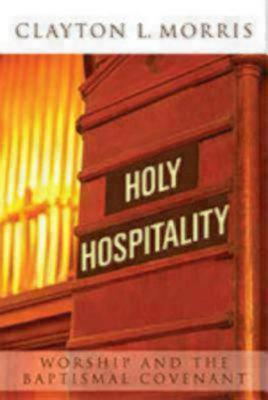 Holy Hospitality: Worship and the Baptismal Covenant: A Practical Guide for Congregations
