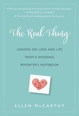 The Real Thing: Lessons on Love and Life from a Wedding Reporter's Notebook