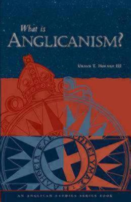What Is Anglicanism? by Urban T. Holmes III