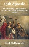 13th Apostle: Christianity, Constantine and the battle that changed the world