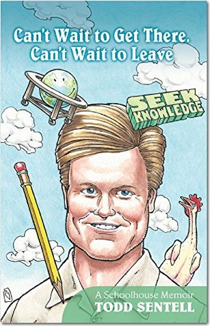 Cant Wait to Get There. Cant Wait to Leave: A Schoolhouse Memoir  by  Todd Sentell