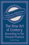 The New Art of Cookery, According to the Present Practice: Being a Complete Guide to all Housekeepers on a Plan Entirely New Consisting of Thirty Eight ... (American Antiquarian Cookbook Collection)