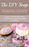The DIY Soap Making Guide: A Deeper Look Into The Creative Techniques For Natural Homemade Soap Making (DIY Beauty Collection Book 10)