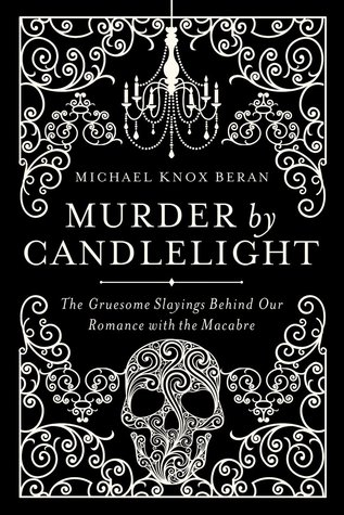 Murder by Candlelight: The Gruesome Slayings Behind Our Romance with the Macabre