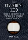 """Reimagining"" God: Turning the Light off to Look for ""Truth"" in the Corner of a Dark Round Room (Volume 1)"