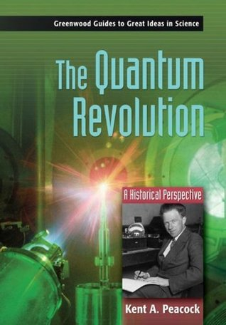 The Quantum Revolution: A Historical Perspective  by  Kent A. Peacock