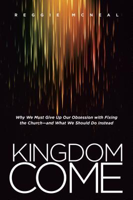 Kingdom Come: Why We Must Give Up Our Obsession with Fixing the Church and What We Should Do Instead