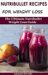 Nutribullet Recipes For Weight Loss: The Ultimate Nutribullet Weight Loss Guide (Nutribullet For Weight Loss)