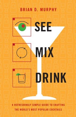 See Mix Drink: A Refreshingly Simple Guide to Crafting the World's Most Popular Cocktails