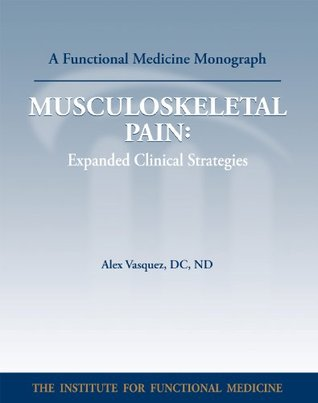 MUSCULOSKELETALPAIN: Expanded Clinical Strategies (Functional Medicine Monograph Series)  by  Alex Vasquez DC ND