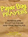 Paper Bag Prayers: Finding God in Little Things, Any Time, Any Place