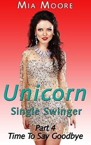 The Unicorn 4 (Single Swinger): Time to Say Goodbye Mia Moore