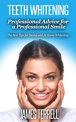 Teeth Whitening - Professional Advice for a Professional Smile: The Best Tips for Dental and At Home Whitening James Terrell