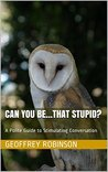 Can you be...that stupid?: A Polite Guide to Stimulating Conversation