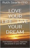 Love Your Life... Live Your Dream: Find freedom, success, happiness and purpose in your life now