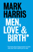 Men, Love & Birth by Mark        Harris
