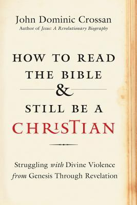 How to Read the Bible and Still Be a Christian: Struggling with Divine Violence from Genesis Through Revelation
