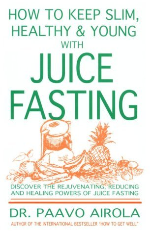 How to Keep Slim, Healthy and Young With Juice Fasting by Paavo Airola