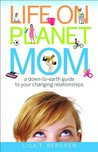 Life on Planet Mom: A Down-To-Earth Guide to Your Changing Relationships