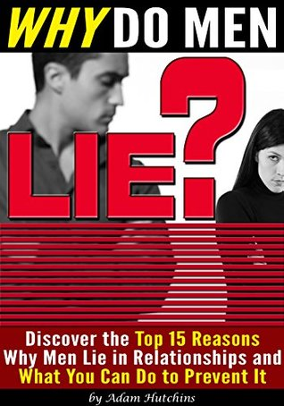 Why Do Men Lie?: Discover the Top 15 Reasons Why Men Lie in Relationships and What You Can Do to Prevent It  by  Adam Hutchins