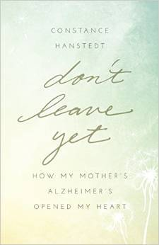 Don't Leave Yet: How My Mother's Alzheimer's Opened My Heart